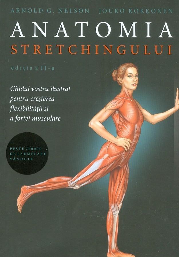 Anatomia stretchingului. Ghidul vostru ilustrat pentru cresterea flexibilitatii si a fortei musculare
